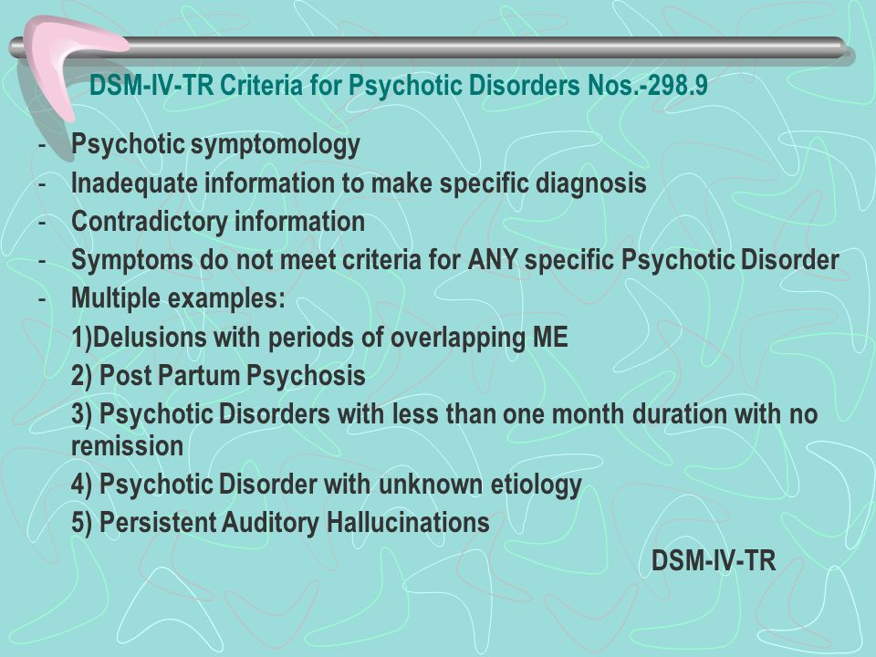 DSM-IV-TR Criteria for Psychotic Disorders Nos.-298.9 - Psychotic symptomology - Inadequate information to make specific diagnosis - Contradictory inf