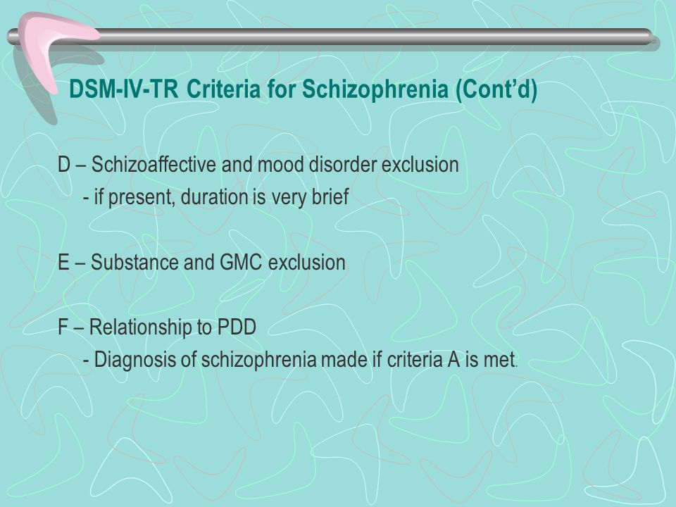DSM-IV-TR Criteria for Schizophrenia (Contd) D – Schizoaffective and mood disorder exclusion - if present, duration is very brief E – Substance and GM