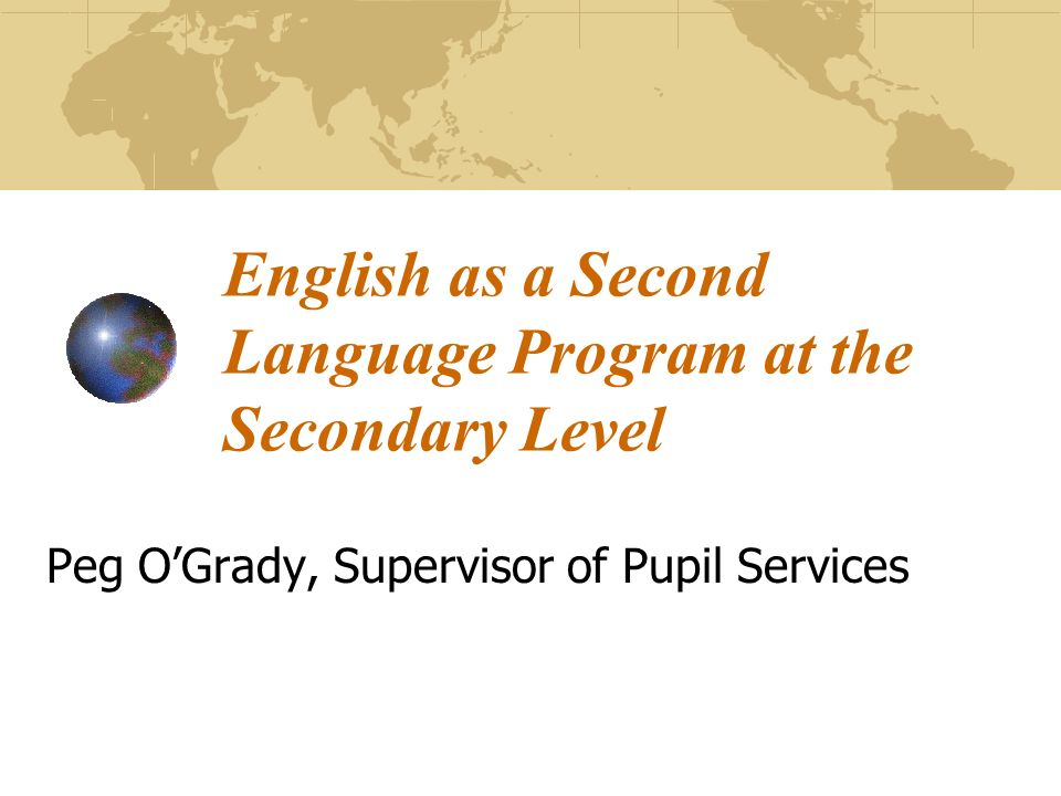 English as a Second Language Program at the Secondary Level Peg OGrady, Supervisor of Pupil Services