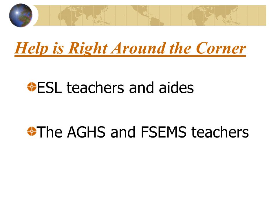 Help is Right Around the Corner ESL teachers and aides The AGHS and FSEMS teachers