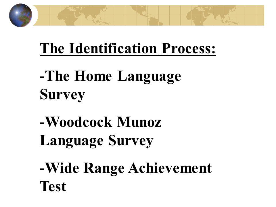 The Identification Process: -The Home Language Survey -Woodcock Munoz Language Survey -Wide Range Achievement Test