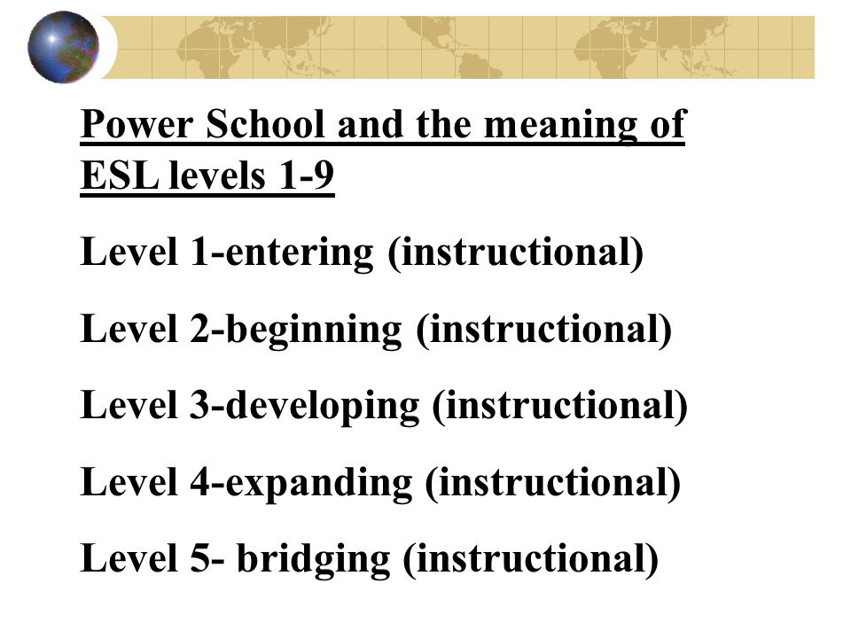 Power School and the meaning of ESL levels 1-9 Level 1-entering (instructional) Level 2-beginning (instructional) Level 3-developing (instructional) Level 4-expanding (instructional) Level 5- bridging (instructional)