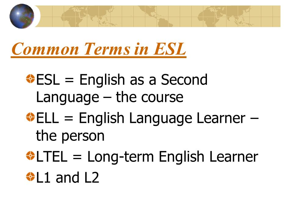 Common Terms in ESL ESL = English as a Second Language – the course ELL = English Language Learner – the person LTEL = Long-term English Learner L1 and L2