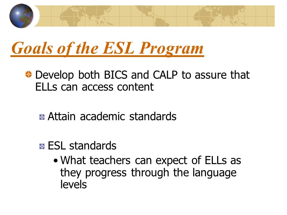 Goals of the ESL Program Develop both BICS and CALP to assure that ELLs can access content Attain academic standards ESL standards What teachers can expect of ELLs as they progress through the language levels