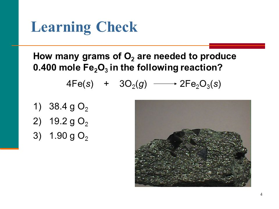 4 How many grams of O 2 are needed to produce 0.400 mole Fe 2 O 3 in the following reaction? 4Fe(s) + 3O 2 (g) 2Fe 2 O 3 (s) 1) 38.4 g O 2 2) 19.2 g O