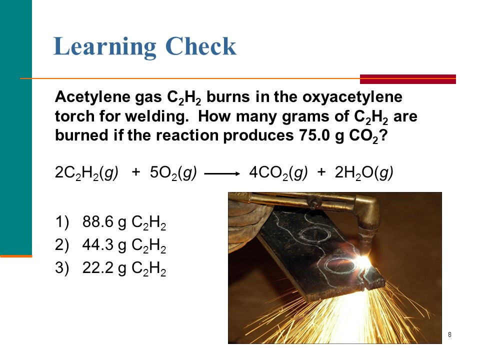 8 Learning Check Acetylene gas C 2 H 2 burns in the oxyacetylene torch for welding. How many grams of C 2 H 2 are burned if the reaction produces 75.0