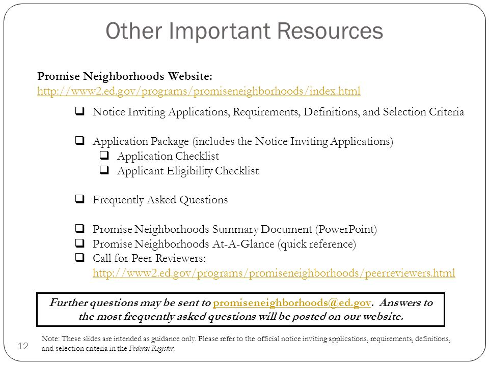 12 Other Important Resources Promise Neighborhoods Website:   Notice Inviting Applications, Requirements, Definitions, and Selection Criteria Application Package (includes the Notice Inviting Applications) Application Checklist Applicant Eligibility Checklist Frequently Asked Questions Promise Neighborhoods Summary Document (PowerPoint) Promise Neighborhoods At-A-Glance (quick reference) Call for Peer Reviewers:     Further questions may be sent to