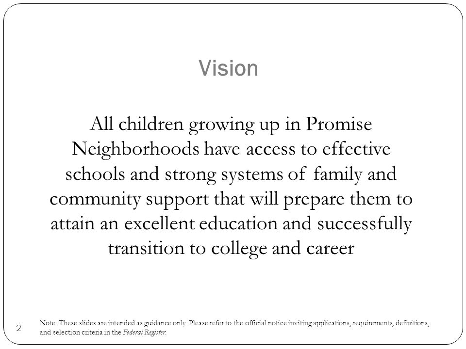 2 Vision All children growing up in Promise Neighborhoods have access to effective schools and strong systems of family and community support that will prepare them to attain an excellent education and successfully transition to college and career Note: These slides are intended as guidance only.