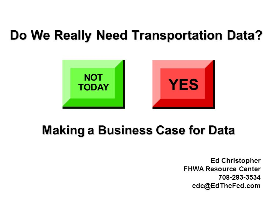 Do We Really Need Transportation Data? NOT TODAY YES Making a Business Case for Data Ed Christopher FHWA Resource Center 708-283-3534 edc@EdTheFed.com