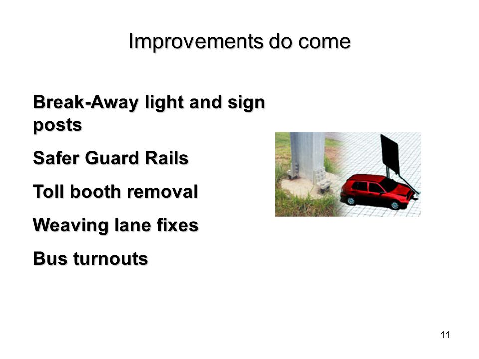 11 Break-Away light and sign posts Safer Guard Rails Toll booth removal Weaving lane fixes Bus turnouts Improvements do come