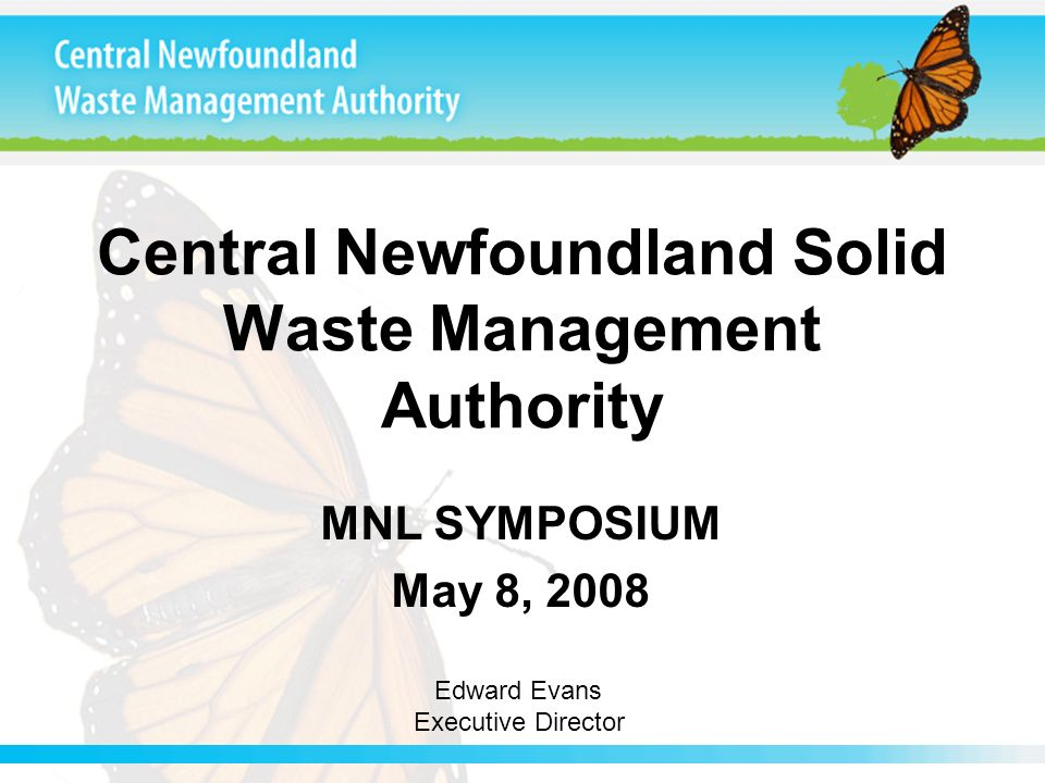 Central Newfoundland Solid Waste Management Authority MNL SYMPOSIUM May 8, 2008 Edward Evans Executive Director