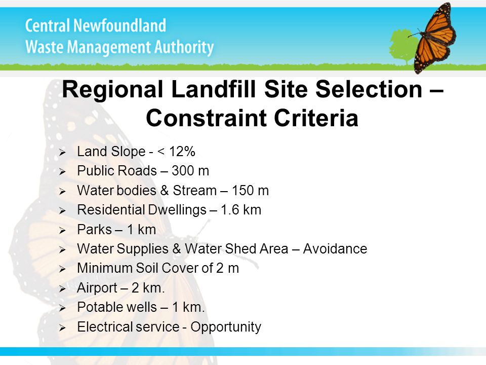 Regional Landfill Site Selection – Constraint Criteria Land Slope - < 12% Public Roads – 300 m Water bodies & Stream – 150 m Residential Dwellings – 1.6 km Parks – 1 km Water Supplies & Water Shed Area – Avoidance Minimum Soil Cover of 2 m Airport – 2 km.