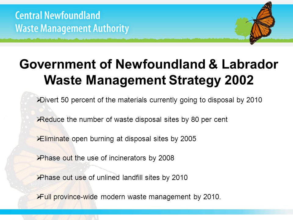 Government of Newfoundland & Labrador Waste Management Strategy 2002 Divert 50 percent of the materials currently going to disposal by 2010 Reduce the number of waste disposal sites by 80 per cent Eliminate open burning at disposal sites by 2005 Phase out the use of incinerators by 2008 Phase out use of unlined landfill sites by 2010 Full province-wide modern waste management by 2010.