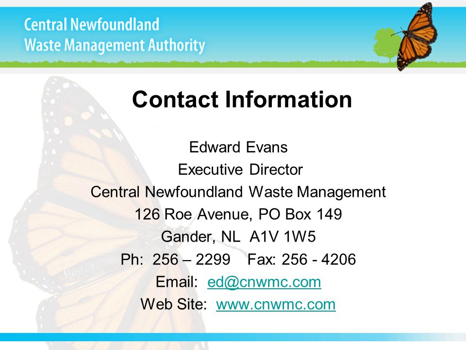 Contact Information Edward Evans Executive Director Central Newfoundland Waste Management 126 Roe Avenue, PO Box 149 Gander, NL A1V 1W5 Ph: 256 – 2299 Fax: 256 - 4206 Email: ed@cnwmc.comed@cnwmc.com Web Site: www.cnwmc.comwww.cnwmc.com