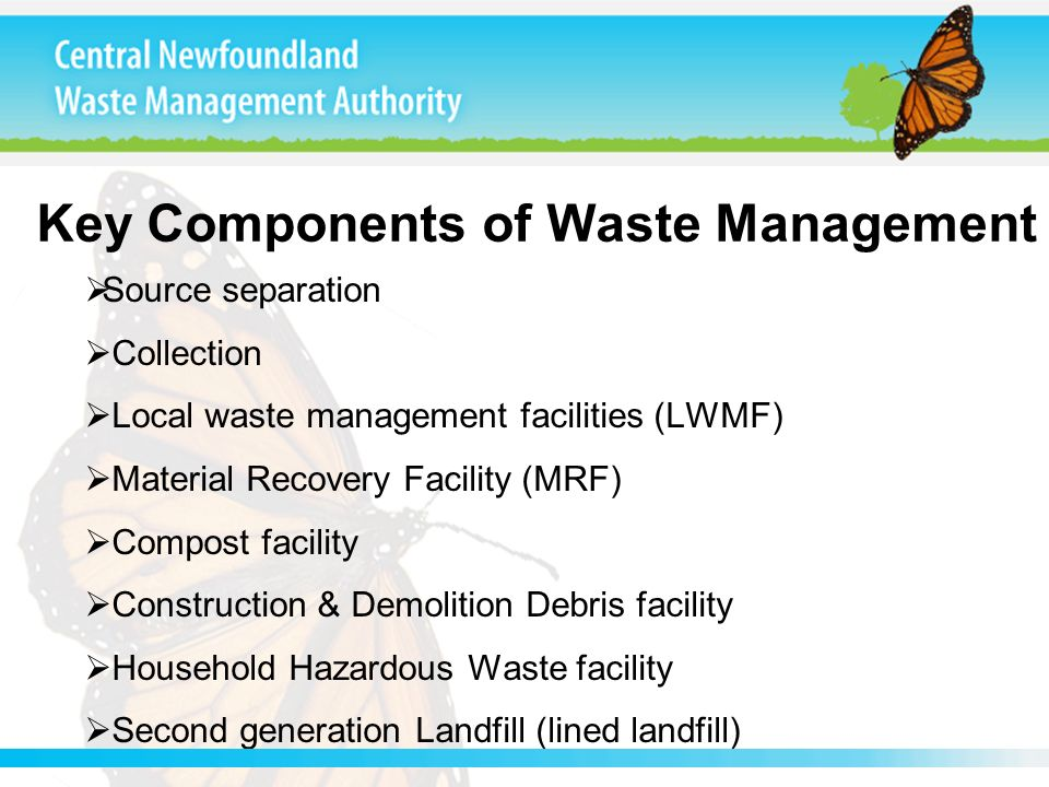 Key Components of Waste Management Source separation Collection Local waste management facilities (LWMF) Material Recovery Facility (MRF) Compost faci