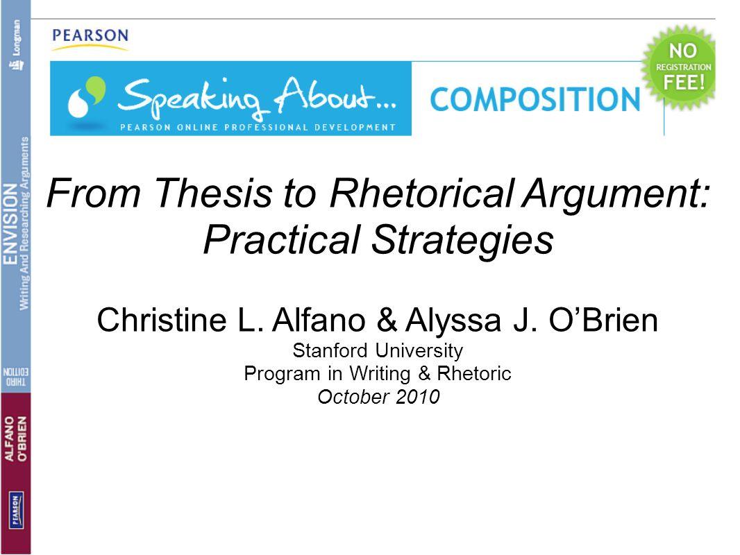 From Thesis to Rhetorical Argument: Practical Strategies Christine L. Alfano & Alyssa J. OBrien Stanford University Program in Writing & Rhetoric Octo