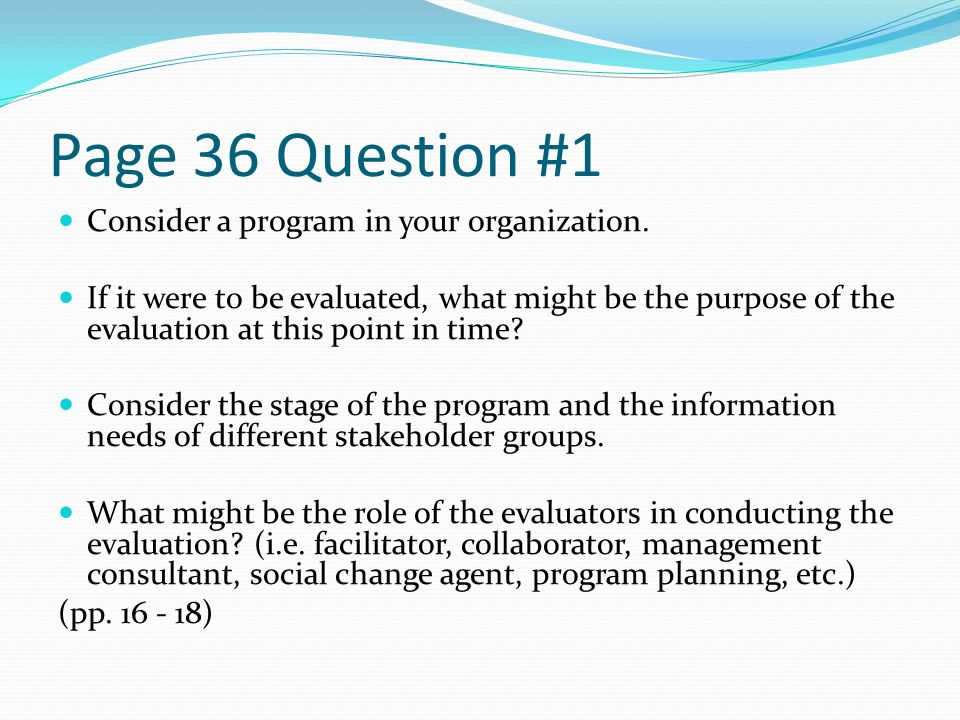 Page 36 Question #1 Consider a program in your organization. If it were to be evaluated, what might be the purpose of the evaluation at this point in