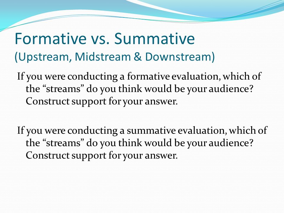 Formative vs. Summative (Upstream, Midstream & Downstream) If you were conducting a formative evaluation, which of the streams do you think would be y