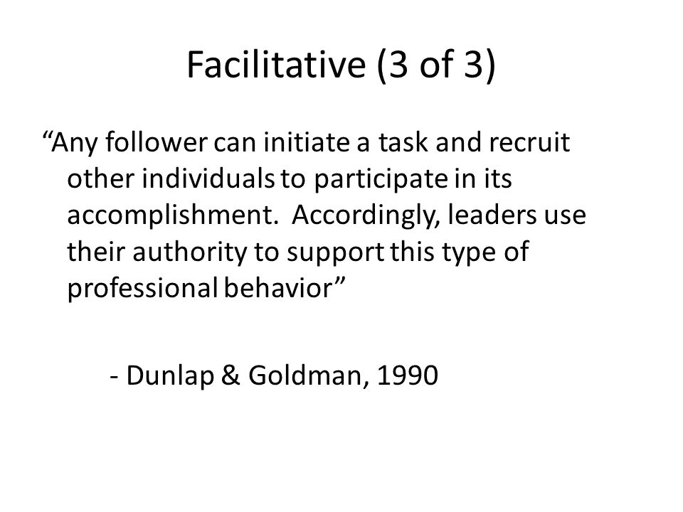 Facilitative (3 of 3) Any follower can initiate a task and recruit other individuals to participate in its accomplishment.