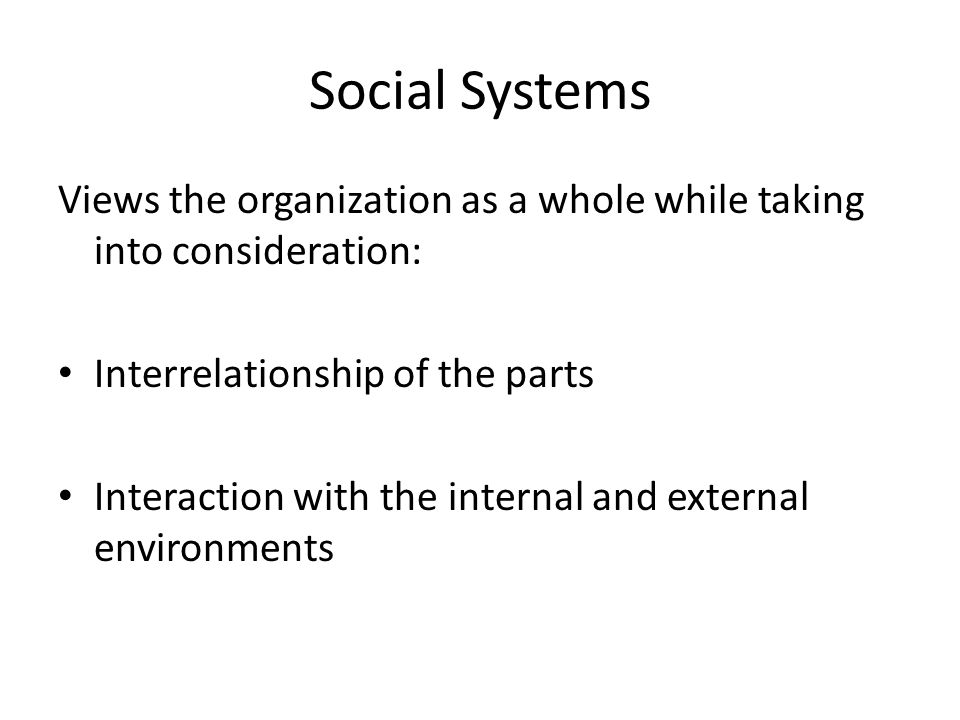 Social Systems Views the organization as a whole while taking into consideration: Interrelationship of the parts Interaction with the internal and ext