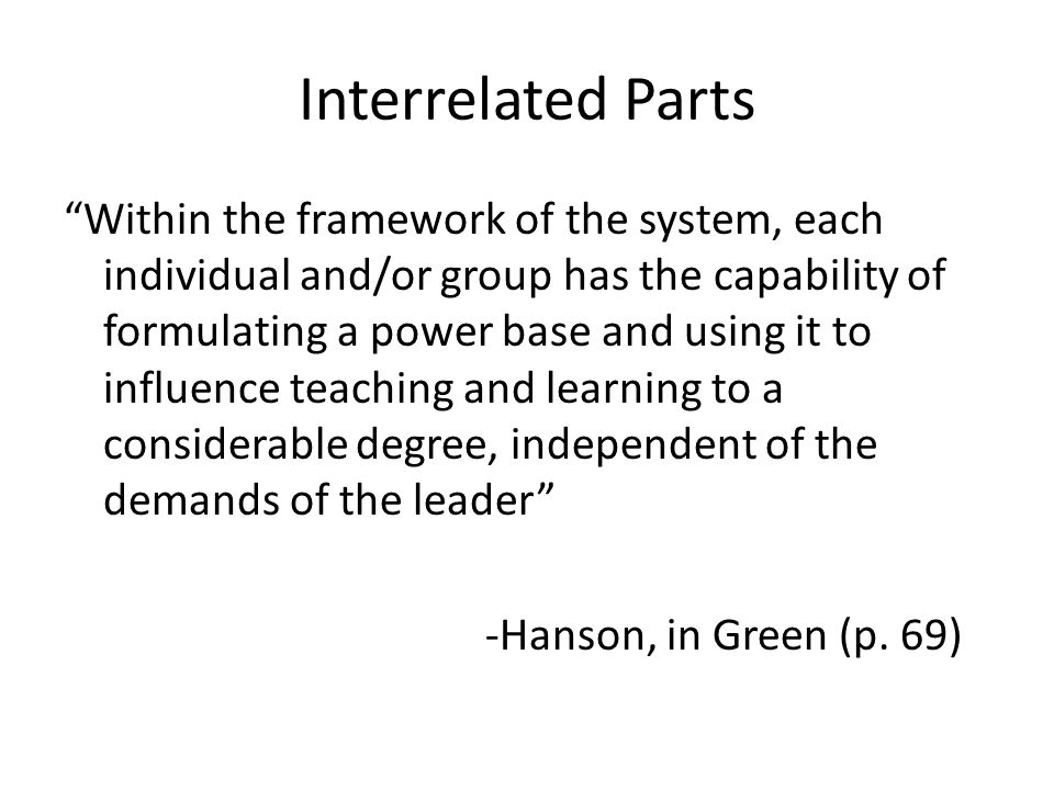 Interrelated Parts Within the framework of the system, each individual and/or group has the capability of formulating a power base and using it to influence teaching and learning to a considerable degree, independent of the demands of the leader -Hanson, in Green (p.