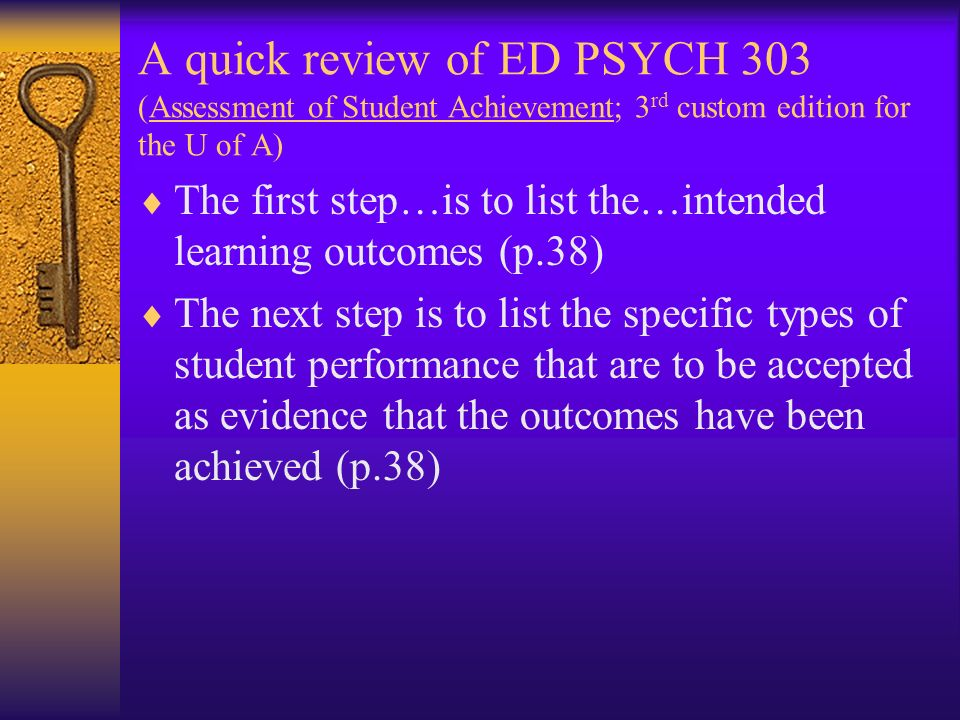 A quick review of ED PSYCH 303 (Assessment of Student Achievement; 3 rd custom edition for the U of A) The first step…is to list the…intended learning outcomes (p.38) The next step is to list the specific types of student performance that are to be accepted as evidence that the outcomes have been achieved (p.38)