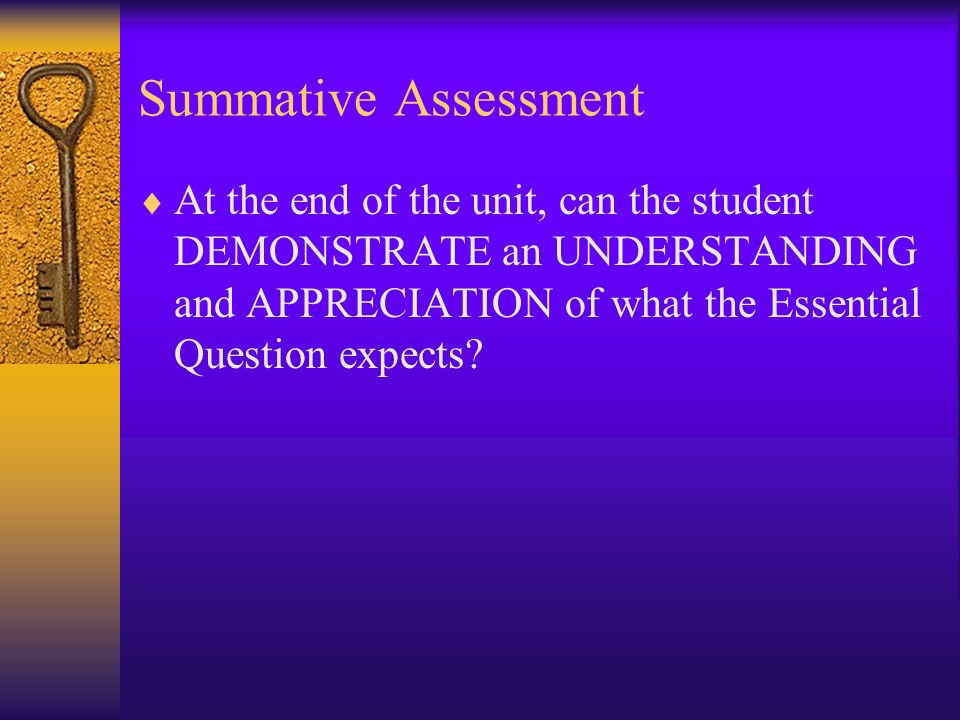 Summative Assessment At the end of the unit, can the student DEMONSTRATE an UNDERSTANDING and APPRECIATION of what the Essential Question expects
