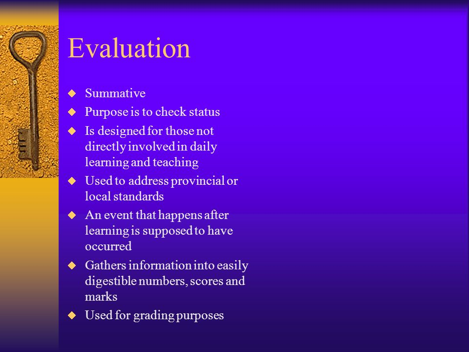 Evaluation Summative Purpose is to check status Is designed for those not directly involved in daily learning and teaching Used to address provincial or local standards An event that happens after learning is supposed to have occurred Gathers information into easily digestible numbers, scores and marks Used for grading purposes