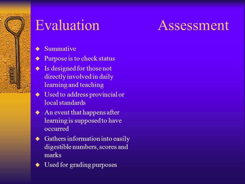 EvaluationAssessment Summative Purpose is to check status Is designed for those not directly involved in daily learning and teaching Used to address provincial or local standards An event that happens after learning is supposed to have occurred Gathers information into easily digestible numbers, scores and marks Used for grading purposes
