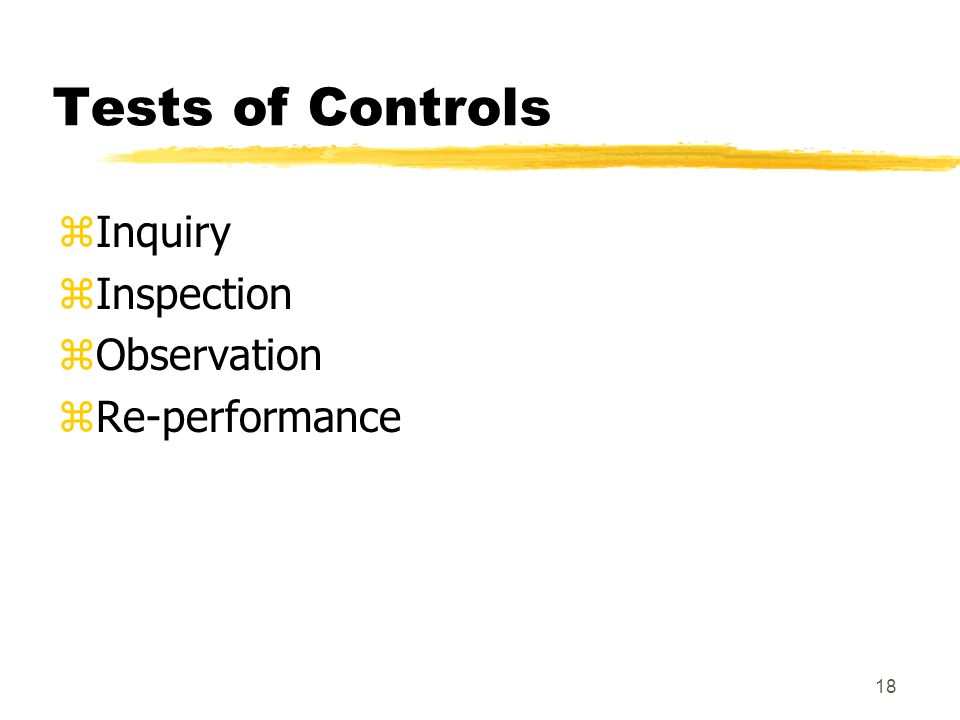 17 Assessing Control Risk zMatch the documented control procedures with the assertions zThree considerations: yAre there adequate controls in place.