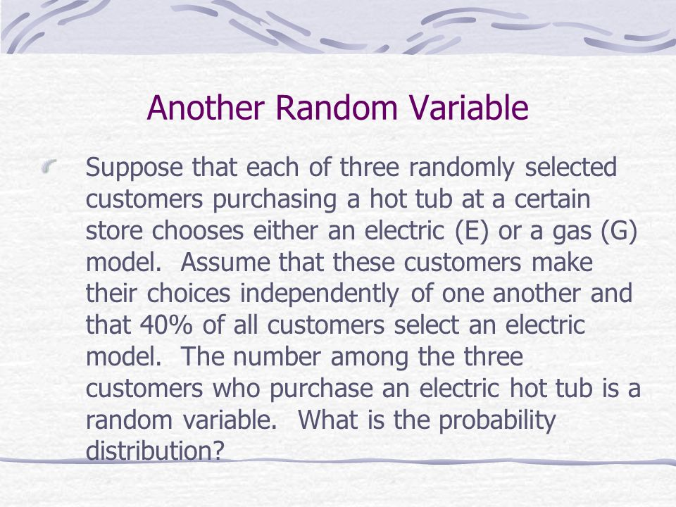 Another Random Variable Suppose that each of three randomly selected customers purchasing a hot tub at a certain store chooses either an electric (E)
