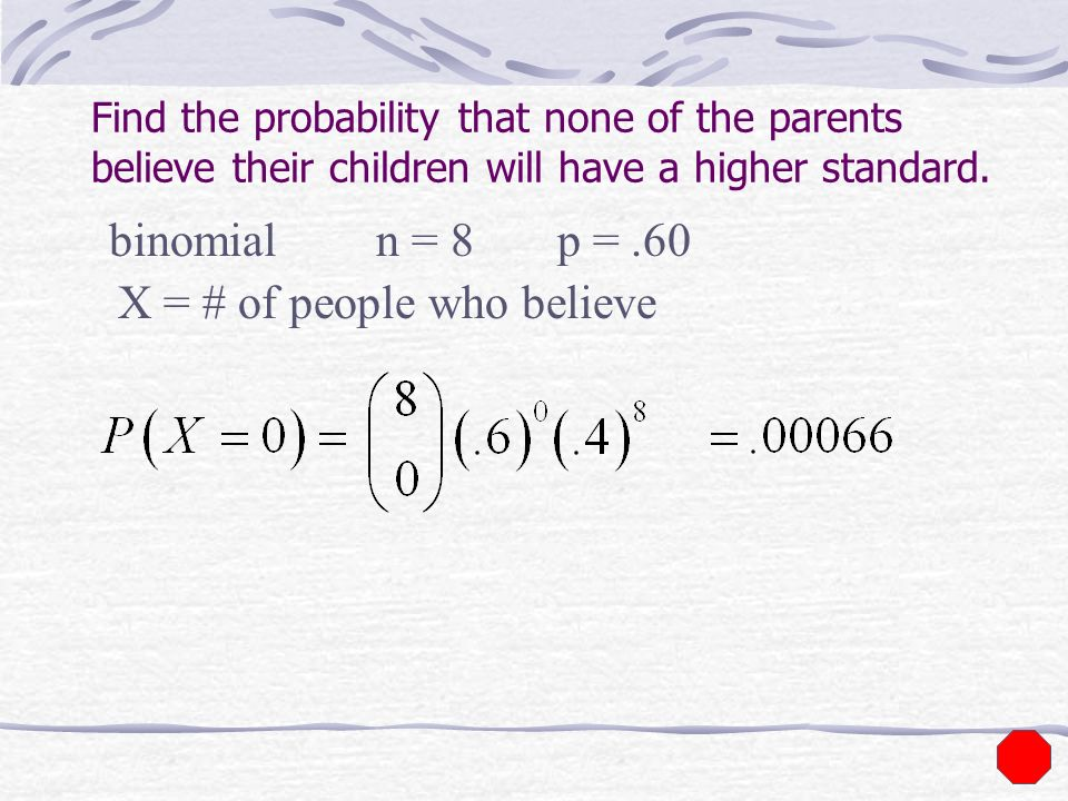 Find the probability that none of the parents believe their children will have a higher standard. binomial X = # of people who believe n = 8 p =.60