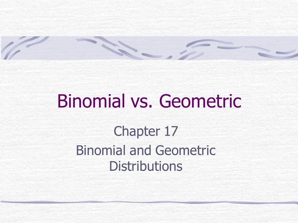 Binomial vs. Geometric Chapter 17 Binomial and Geometric Distributions