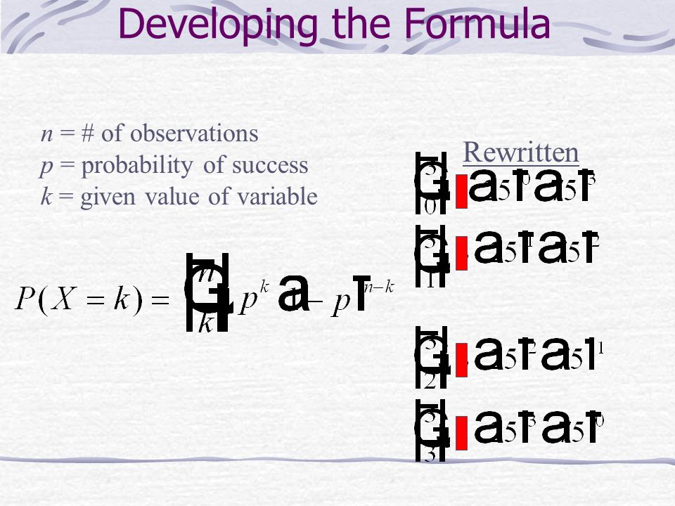 Developing the Formula Rewritten n = # of observations p = probability of success k = given value of variable