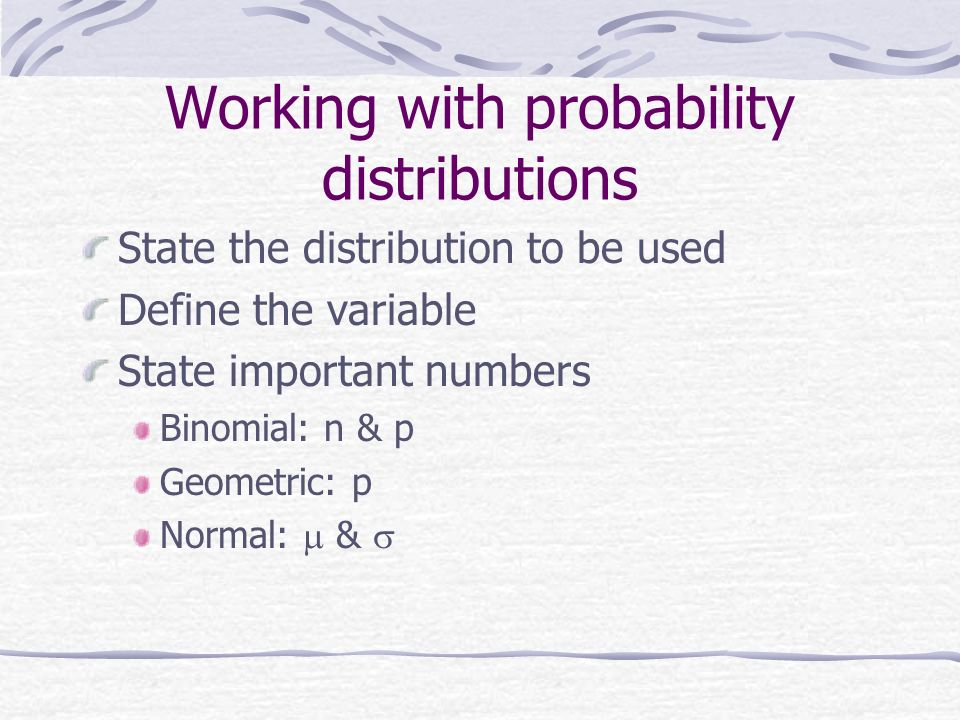 Working with probability distributions State the distribution to be used Define the variable State important numbers Binomial: n & p Geometric: p Norm