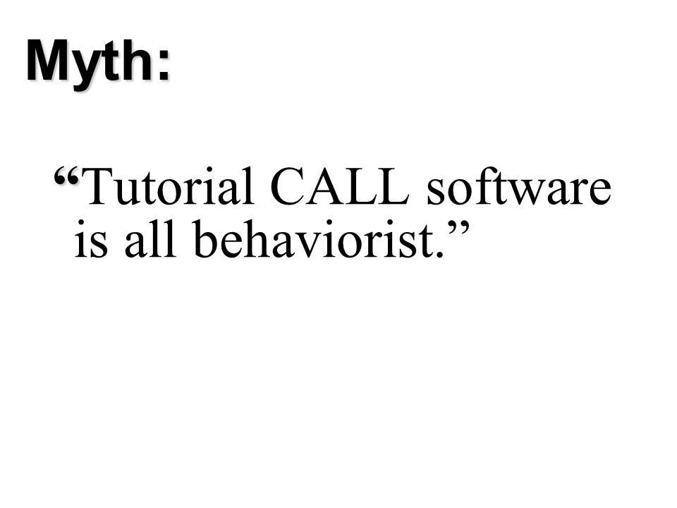Tutorial CALL software is all behaviorist. Myth: