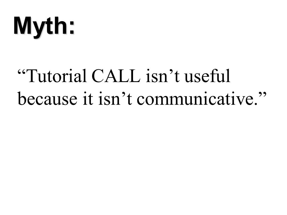 Tutorial CALL isnt useful because it isnt communicative. Myth: