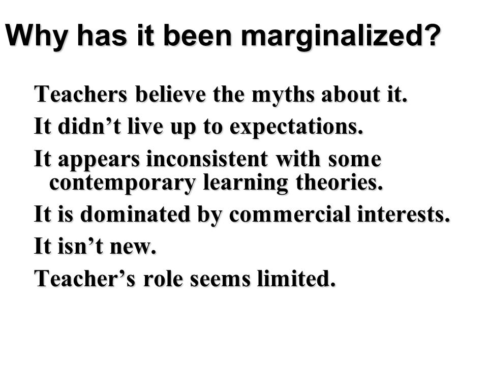Why has it been marginalized? Teachers believe the myths about it. It didnt live up to expectations. It appears inconsistent with some contemporary le