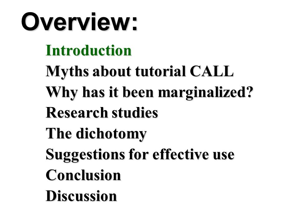 Overview: Introduction Myths about tutorial CALL Why has it been marginalized? Research studies The dichotomy Suggestions for effective use Conclusion