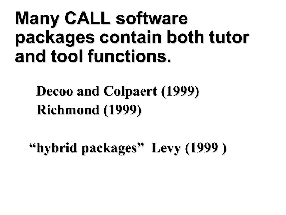 Many CALL software packages contain both tutor and tool functions. Decoo and Colpaert (1999) Decoo and Colpaert (1999) Richmond (1999) Richmond (1999)