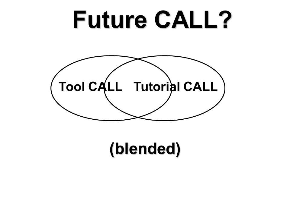 Future CALL? Tool CALLTutorial CALL (blended)