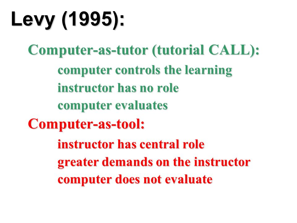 Levy (1995): Computer-as-tutor (tutorial CALL): computer controls the learning instructor has no role computer evaluates Computer-as-tool: instructor