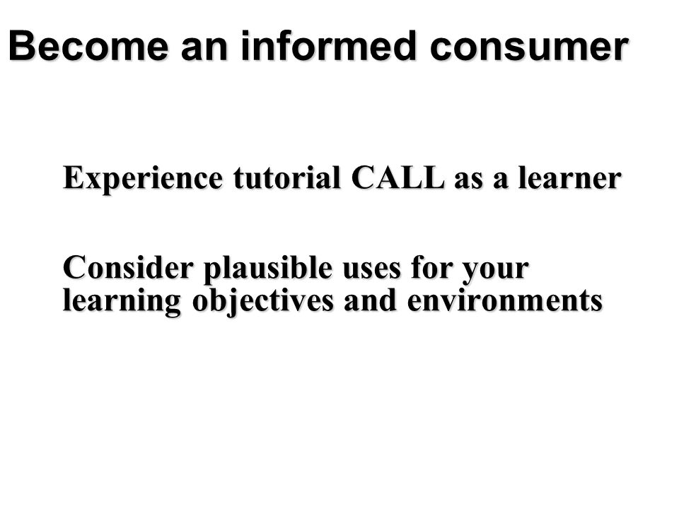 Become an informed consumer Experience tutorial CALL as a learner Consider plausible uses for your learning objectives and environments