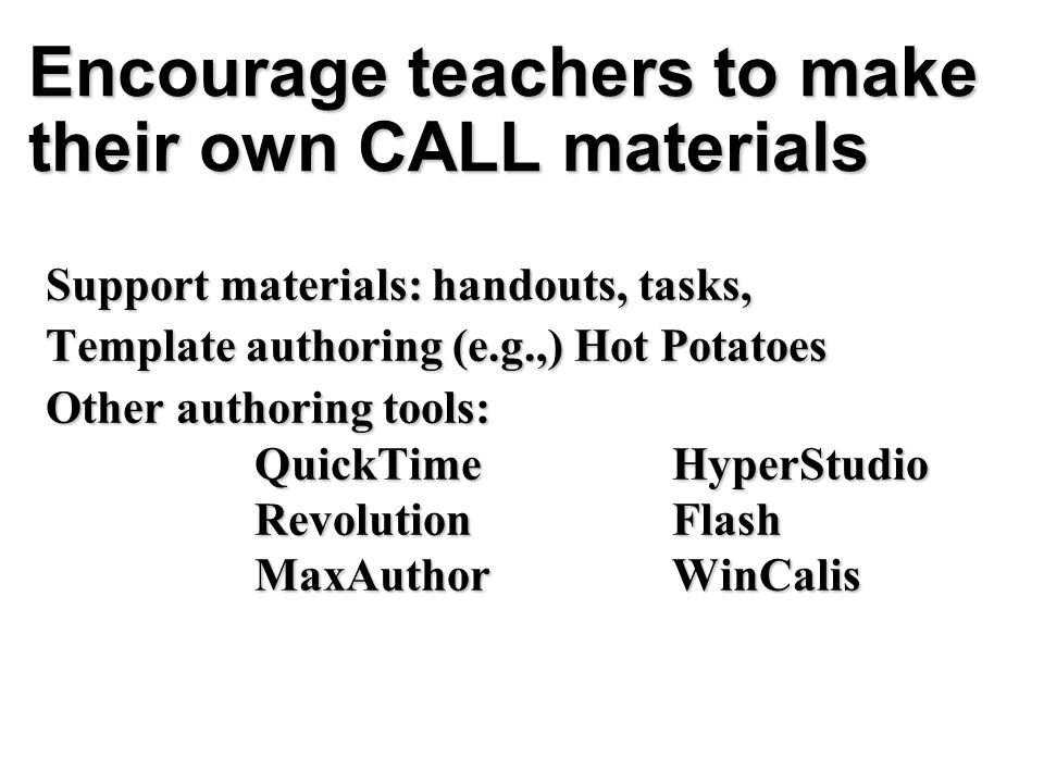 Encourage teachers to make their own CALL materials Support materials: handouts, tasks, Template authoring (e.g.,) Hot Potatoes Other authoring tools: