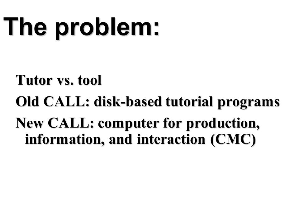 The problem: Tutor vs. tool Old CALL: disk-based tutorial programs New CALL: computer for production, information, and interaction (CMC)