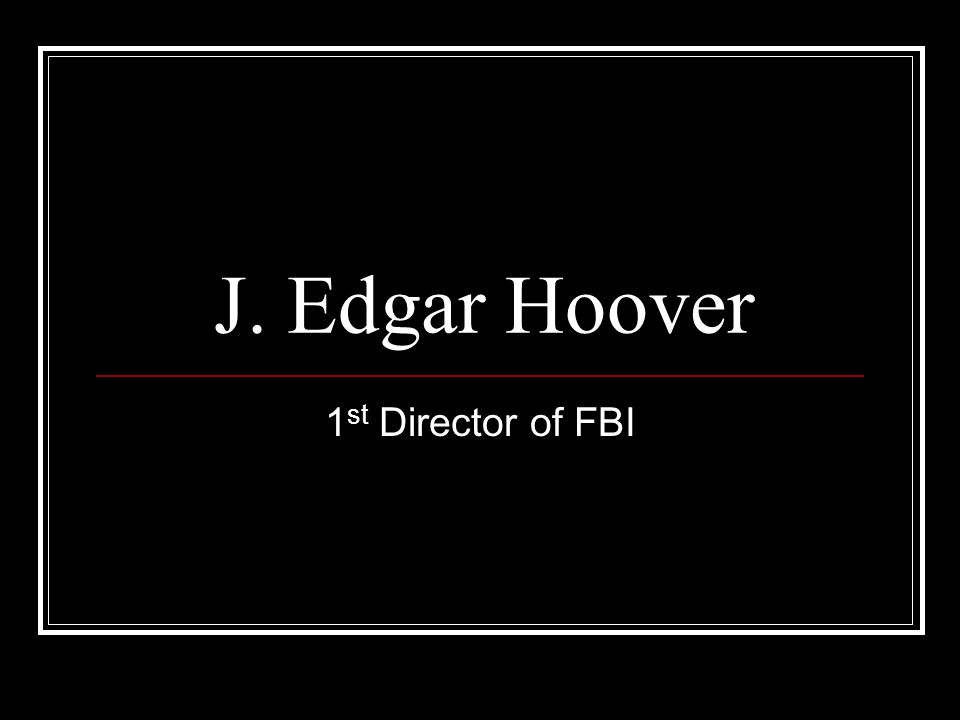 J. Edgar Hoover 1 st Director of FBI