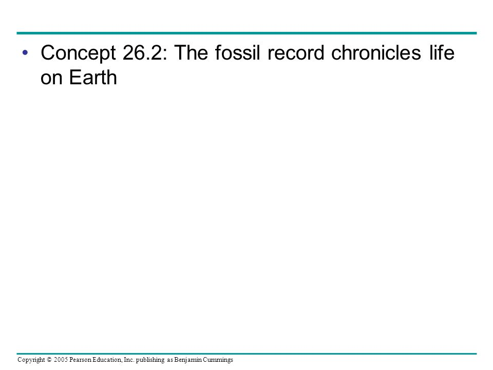 Copyright © 2005 Pearson Education, Inc. publishing as Benjamin Cummings Concept 26.2: The fossil record chronicles life on Earth