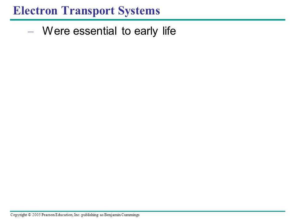 Copyright © 2005 Pearson Education, Inc. publishing as Benjamin Cummings Electron Transport Systems – Were essential to early life