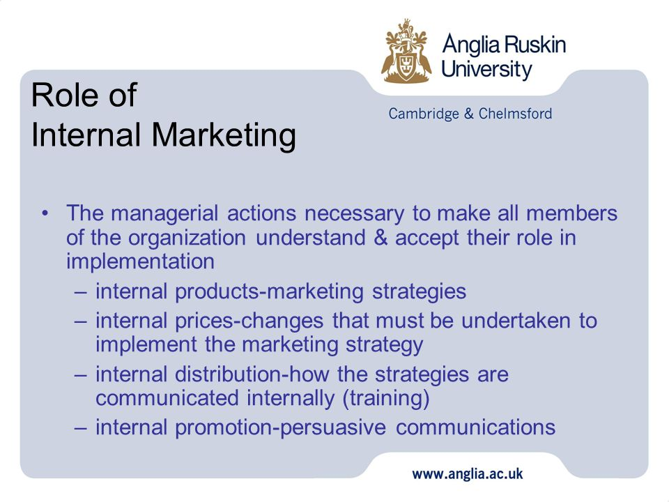 Role of Internal Marketing The managerial actions necessary to make all members of the organization understand & accept their role in implementation –