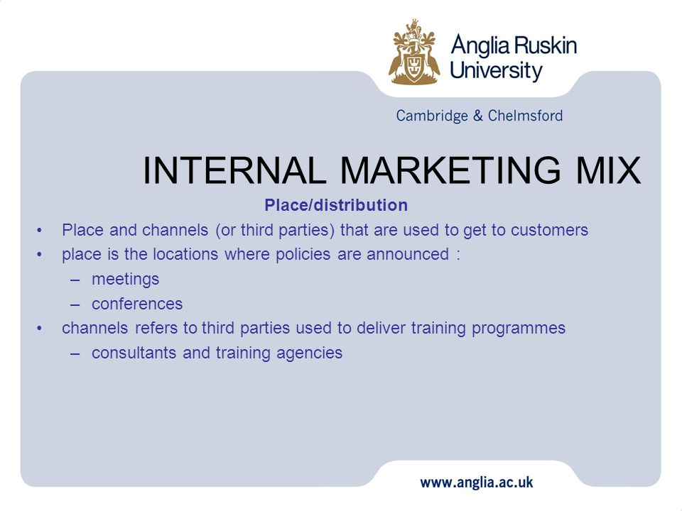 INTERNAL MARKETING MIX Place/distribution Place and channels (or third parties) that are used to get to customers place is the locations where policie